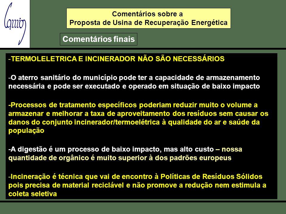 Comentários sobre a Consulta Pública - Usina de Recuperação Energética Comentários finais -TERMOLELETRICA E INCINERADOR NÃO SÃO NECESSÁRIOS - -O aterro sanitário do município pode ter a capacidade de armazenamento necessária e pode ser executado e operado em situação de baixo impacto -Processos de tratamento específicos poderiam reduzir muito o volume a armazenar e melhorar a taxa de aproveitamento dos resíduos sem causar os danos do conjunto incinerador/termoelétrica à qualidade do ar e saúde da população -A digestão é um processo de baixo impacto, mas alto custo – nossa quantidade de orgânico é muito superior à dos padrões europeus -Incineração é técnica que vai de encontro à Políticas de Resíduos Sólidos pois precisa de material reciclável e não promove a redução nem estimula a coleta seletiva Comentários sobre a Proposta de Usina de Recuperação Energética Comentários finais
