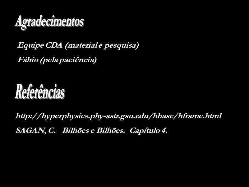 Equipe CDA (material e pesquisa) Fábio (pela paciência) http://hyperphysics.phy-astr.gsu.edu/hbase/hframe.html SAGAN, C.