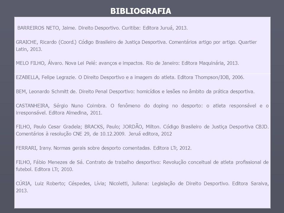 BIBLIOGRAFIA BARREIROS NETO, Jaime. Direito Desportivo. Curitiba: Editora Juruá, 2013. GRAICHE, Ricardo (Coord.) Código Brasileiro de Justiça Desporti