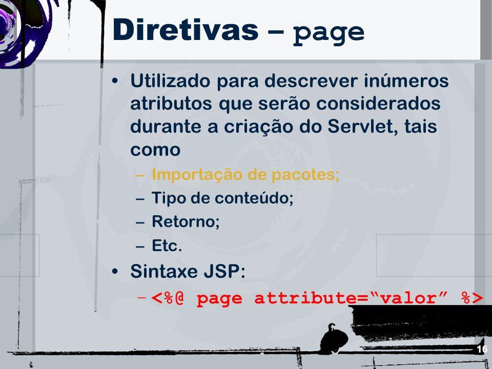 16 Diretivas – page Utilizado para descrever inúmeros atributos que serão considerados durante a criação do Servlet, tais como –Importação de pacotes;