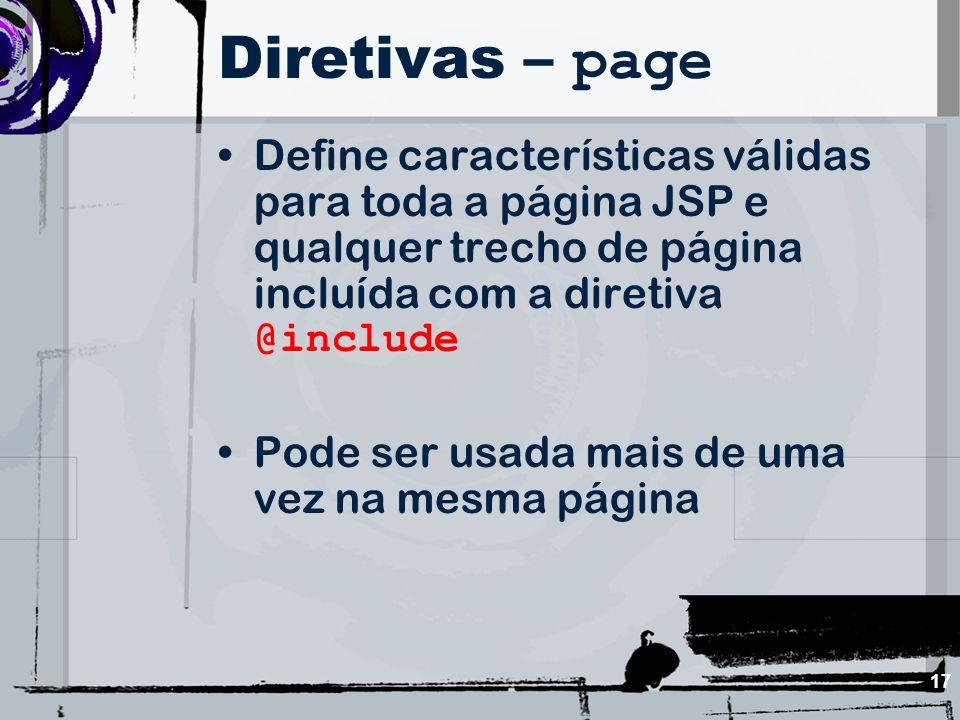 17 Diretivas – page Define características válidas para toda a página JSP e qualquer trecho de página incluída com a diretiva @include Pode ser usada
