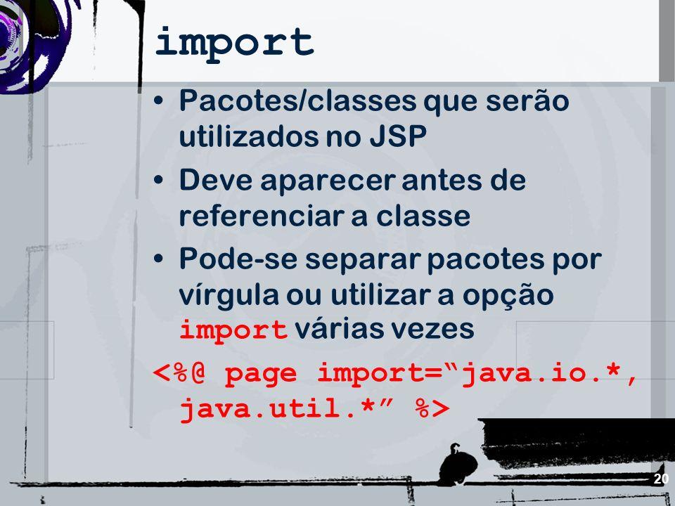 20 import Pacotes/classes que serão utilizados no JSP Deve aparecer antes de referenciar a classe Pode-se separar pacotes por vírgula ou utilizar a op