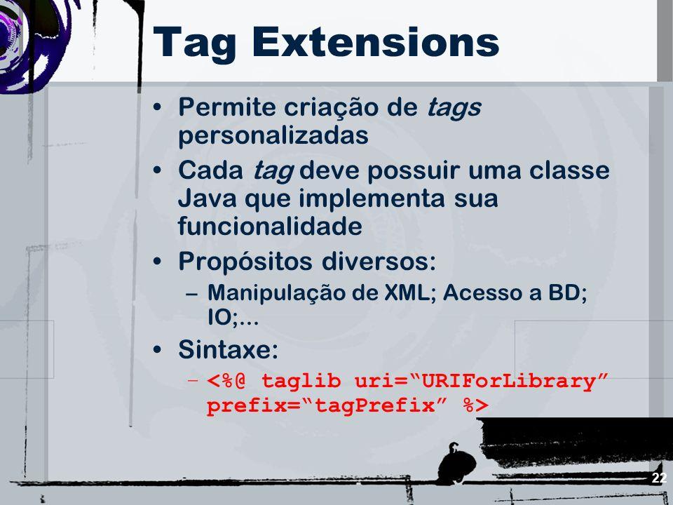 22 Tag Extensions Permite criação de tags personalizadas Cada tag deve possuir uma classe Java que implementa sua funcionalidade Propósitos diversos: