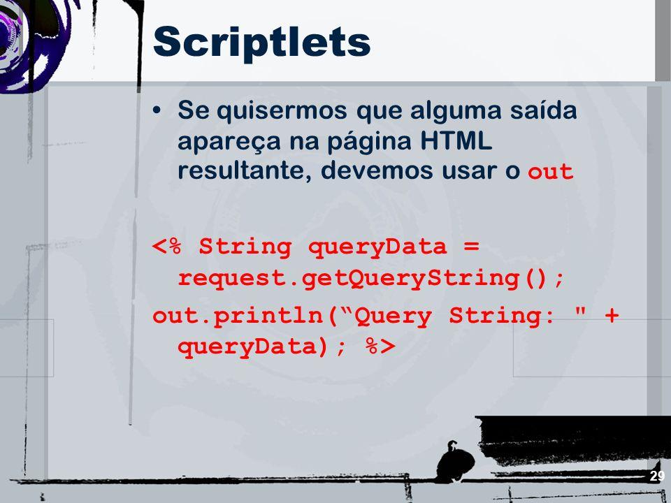 29 Scriptlets Se quisermos que alguma saída apareça na página HTML resultante, devemos usar o out <% String queryData = request.getQueryString(); out.