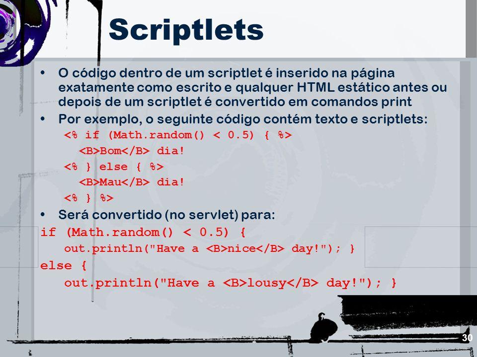 30 Scriptlets O código dentro de um scriptlet é inserido na página exatamente como escrito e qualquer HTML estático antes ou depois de um scriptlet é