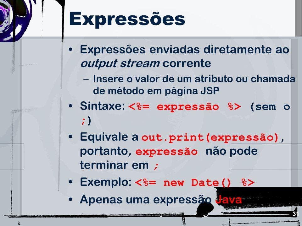 31 Expressões Expressões enviadas diretamente ao output stream corrente –Insere o valor de um atributo ou chamada de método em página JSP Sintaxe: (se