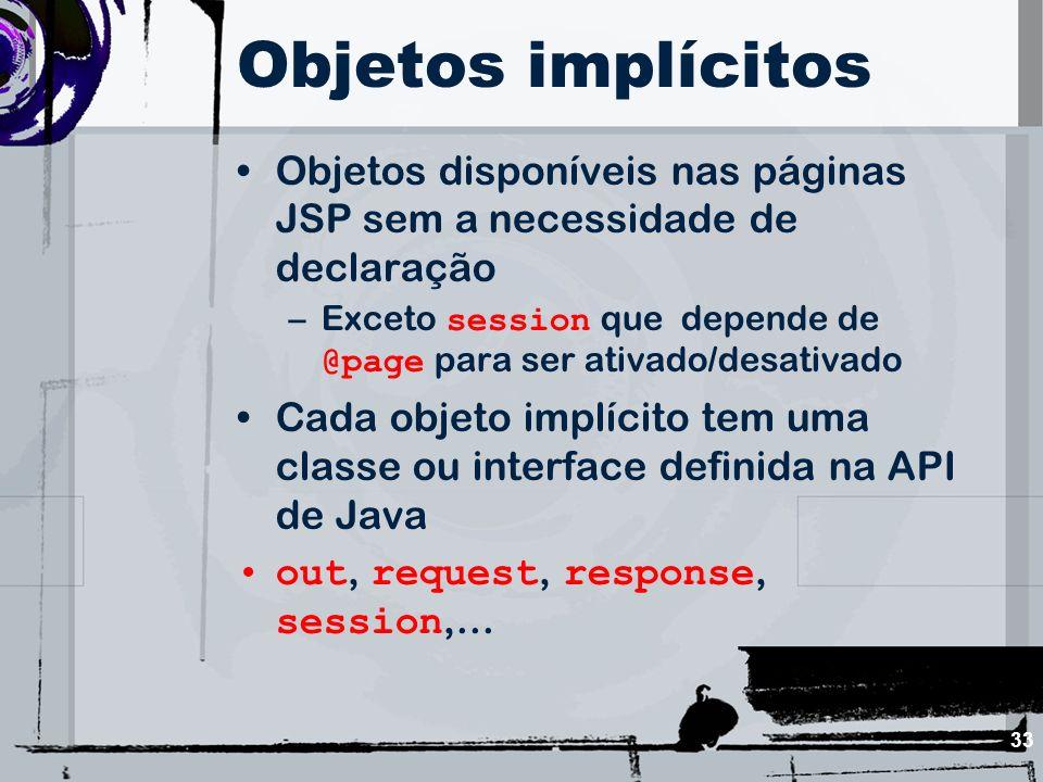 33 Objetos implícitos Objetos disponíveis nas páginas JSP sem a necessidade de declaração –Exceto session que depende de @page para ser ativado/desati