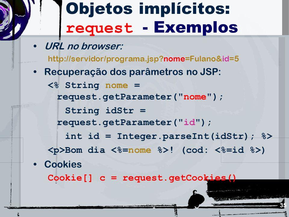 35 Objetos implícitos: request - Exemplos URL no browser: http://servidor/programa.jsp?nome=Fulano&id=5 Recuperação dos parâmetros no JSP: <% String n