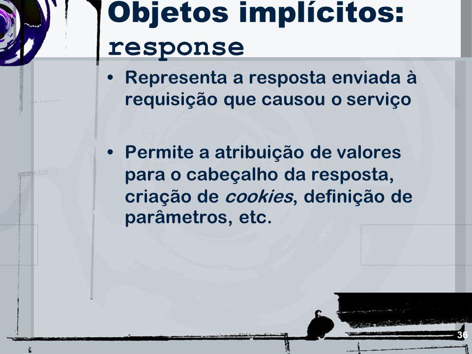 36 Objetos implícitos: response Representa a resposta enviada à requisição que causou o serviço Permite a atribuição de valores para o cabeçalho da re