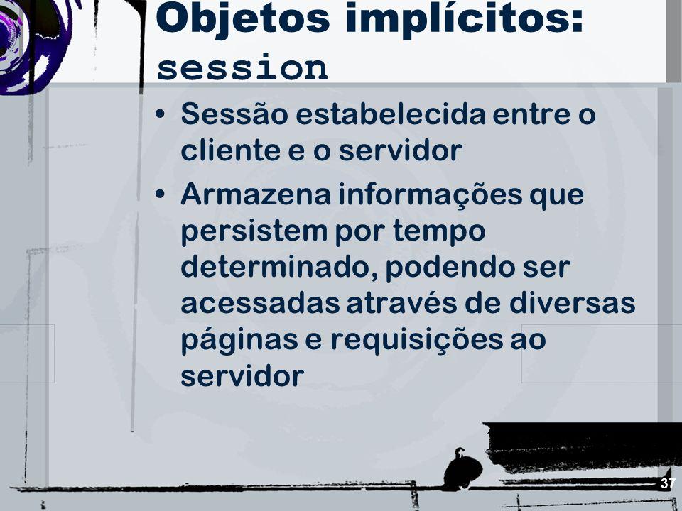 37 Objetos implícitos: session Sessão estabelecida entre o cliente e o servidor Armazena informações que persistem por tempo determinado, podendo ser