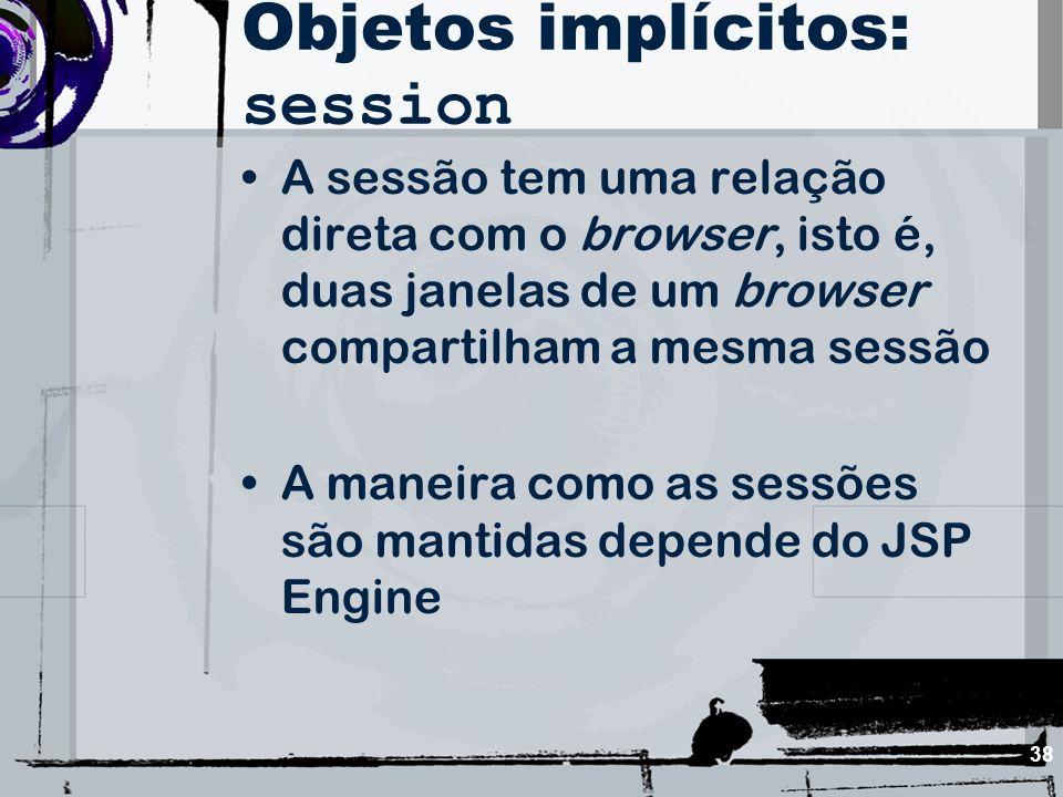 38 Objetos implícitos: session A sessão tem uma relação direta com o browser, isto é, duas janelas de um browser compartilham a mesma sessão A maneira