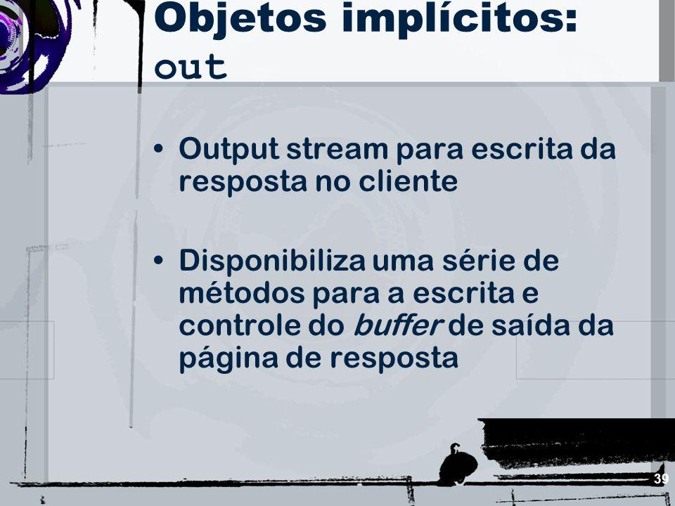 39 Objetos implícitos: out Output stream para escrita da resposta no cliente Disponibiliza uma série de métodos para a escrita e controle do buffer de