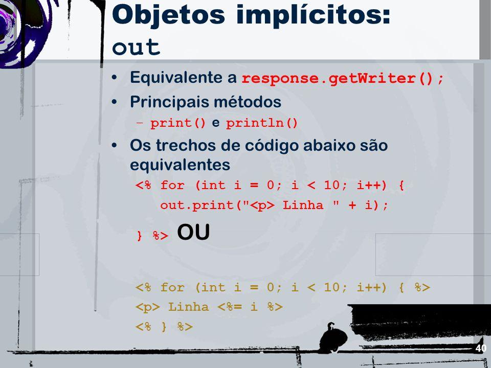 40 Objetos implícitos: out Equivalente a response.getWriter(); Principais métodos –print() e println() Os trechos de código abaixo são equivalentes <%