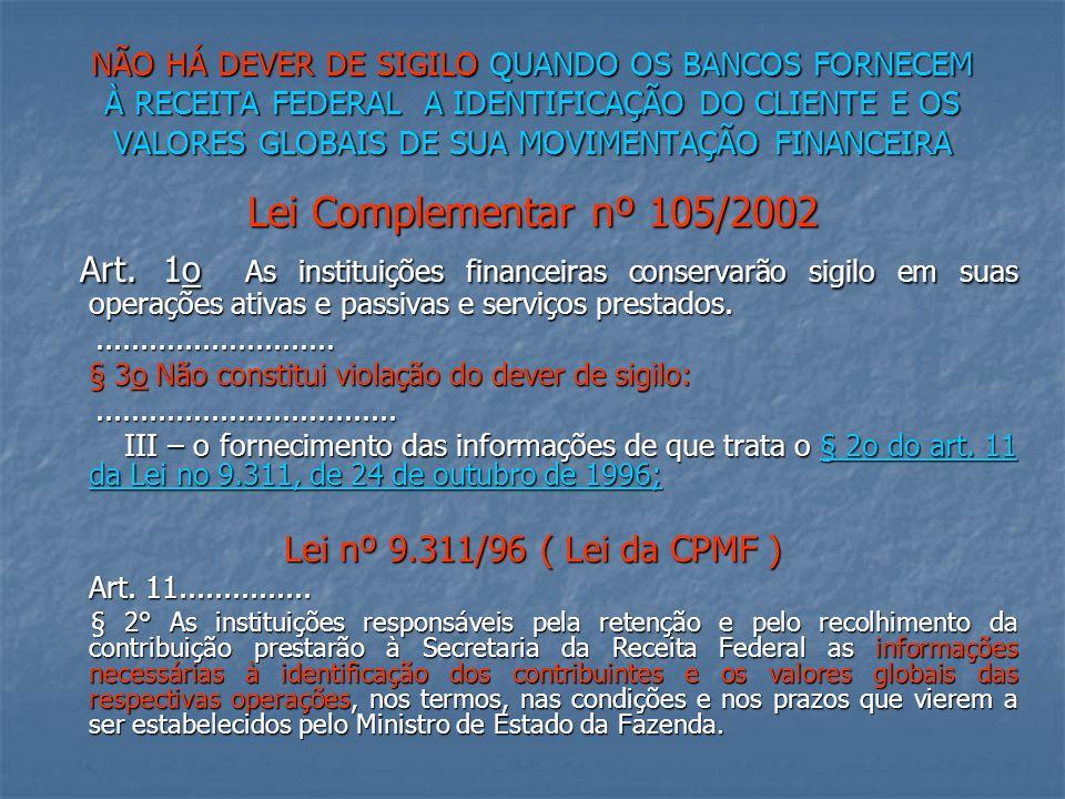 NÃO HÁ DEVER DE SIGILO QUANDO OS BANCOS FORNECEM À RECEITA FEDERAL A IDENTIFICAÇÃO DO CLIENTE E OS VALORES GLOBAIS DE SUA MOVIMENTAÇÃO FINANCEIRA Lei Complementar nº 105/2002 Art.