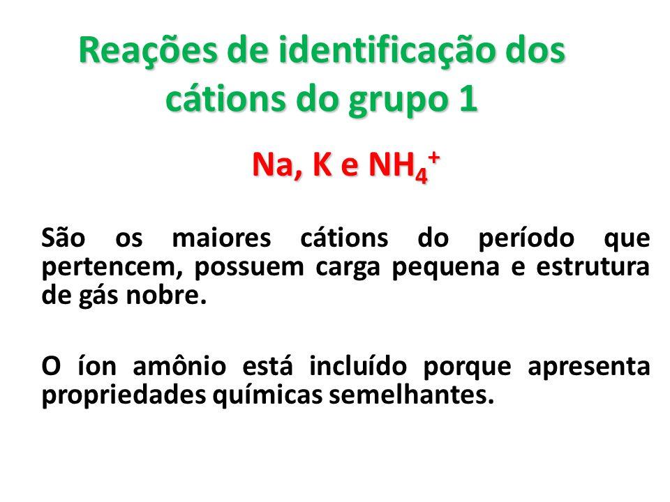 Reações de identificação dos cátions do grupo 1 Na, K e NH 4 + São os maiores cátions do período que pertencem, possuem carga pequena e estrutura de g