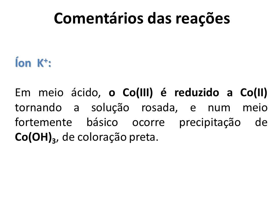Comentários das reações Íon K + : Em meio ácido, o Co(III) é reduzido a Co(II) tornando a solução rosada, e num meio fortemente básico ocorre precipit