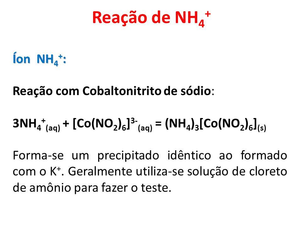 Reação de NH 4 + Íon NH 4 + : Reação com Cobaltonitrito de sódio: 3NH 4 + (aq) + [Co(NO 2 ) 6 ] 3- (aq) = (NH 4 ) 3 [Co(NO 2 ) 6 ] (s) Forma-se um pre