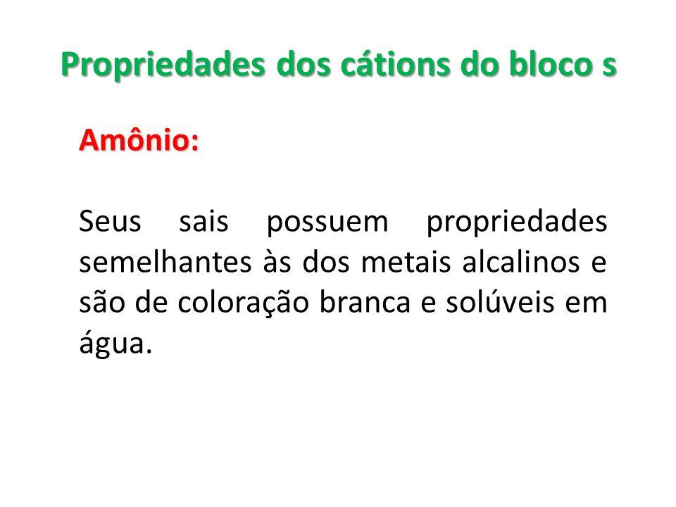 Propriedades dos cátions do bloco s Amônio: Seus sais possuem propriedades semelhantes às dos metais alcalinos e são de coloração branca e solúveis em