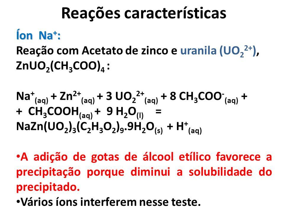 Reações características Íon Na + : Reação com Acetato de zinco e uranila (UO 2 2+ ), ZnUO 2 (CH 3 COO) 4 : Na + (aq) + Zn 2+ (aq) + 3 UO 2 2+ (aq) + 8