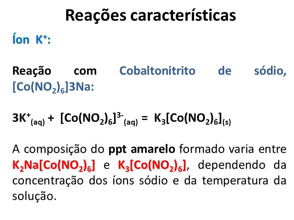 Reações características Íon K + : Reação com Cobaltonitrito de sódio, [Co(NO 2 ) 6 ]3Na: 3K + (aq) + [Co(NO 2 ) 6 ] 3- (aq) = K 3 [Co(NO 2 ) 6 ] (s) K