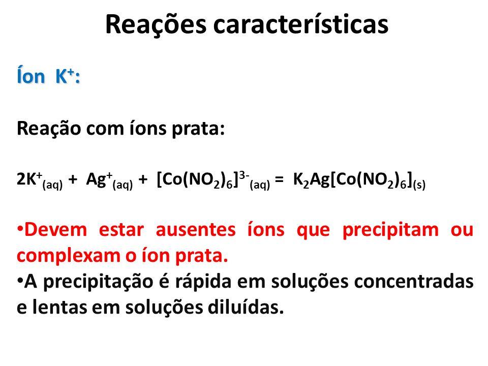 Reações características Íon K + : Reação com íons prata: 2K + (aq) + Ag + (aq) + [Co(NO 2 ) 6 ] 3- (aq) = K 2 Ag[Co(NO 2 ) 6 ] (s) Devem estar ausente