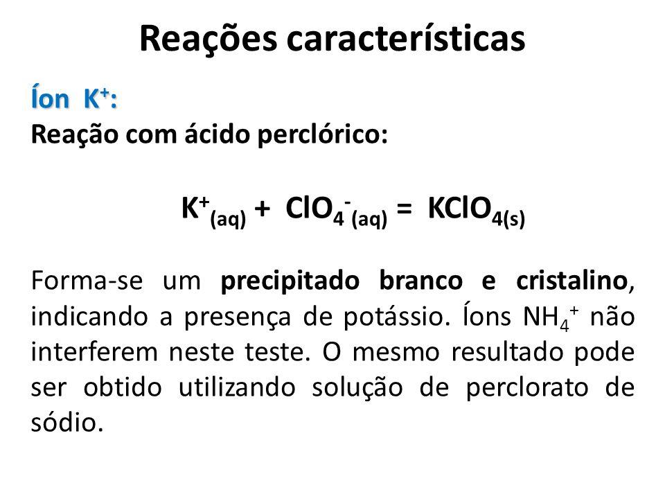Reações características Íon K + : Reação com ácido perclórico: K + (aq) + ClO 4 - (aq) = KClO 4(s) Forma-se um precipitado branco e cristalino, indica