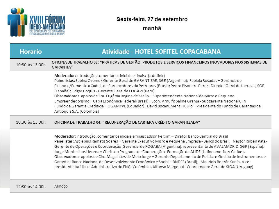 HorarioAtividade - HOTEL SOFITEL COPACABANA 10:30 às 13:00h OFICINA DE TRABALHO 03: PRÁTICAS DE GESTÃO, PRODUTOS E SERVIÇOS FINANCEIROS INOVADORES NOS SISTEMAS DE GARANTIA Moderador: introdução, comentários iniciais e finais: (a definir) Painelistas: Sabina Ozomek Gerente Geral de GARANTIZAR, SGR (Argentina); Fabíola Rosadas – Gerência de Finanças/Fomento a Cadeia de Fornecedores da Petrobras (Brasil); Pedro Pisonero Perez - Director Geral de Iberaval, SGR (España); Edgar Coquis - Gerente Geral de FOGAPI (Peru).