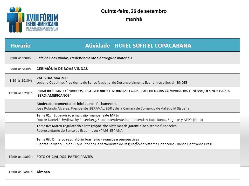 HorarioAtividade - HOTEL SOFITEL COPACABANA 8:00 às 9:00hCafé de Boas-vindas, credenciamento e entrega de materiais 9:00 às 9:30h CERIMÔNIA DE BOAS VINDAS 9:30 às 10:30h PALESTRA MAGNA: Luciano Coutinho, Presidente do Banco Nacional de Desenvolvimento Econômico e Social - BNDES 10:30 às 12:00h PRIMEIRO PAINEL: MARCOS REGULATÓRIOS E NORMAS LEGAIS - EXPERIÊNCIAS COMPARADAS E INOVAÇÕES NOS PAISES IBERO-AMERICANOS Moderador: comentarios iniciais e de fechamento, Jose Rolando Alvarez, Presidente IBERAVAL, SGR y de la Cámara de Comercio de Valladolid (España) Tema 01: Supervisão e inclusão financeira de MPEs Doctor Daniel Schydlowsky Rosenberg, Superintendente Superintendencia de Banca, Seguros y AFPs (Perú) Tema 02: Marco regulatório e integração dos sistemas de garantia ao sistema financeiro Representante do Banco da Espanha ou KPMG-ESPAÑA Tema 03: O marco regulatório brasileiro - avanços e perspectivas Cleofas Salviano Júnior - Consultor do Departamento de Regulação do Sistema Financeiro - Banco Central do Brasil 12:00 às 13:00hFOTO OFICIAL DOS PARTICIPANTES 13:00 às 14:00h Almoço Quinta-feira, 26 de setembro manhã