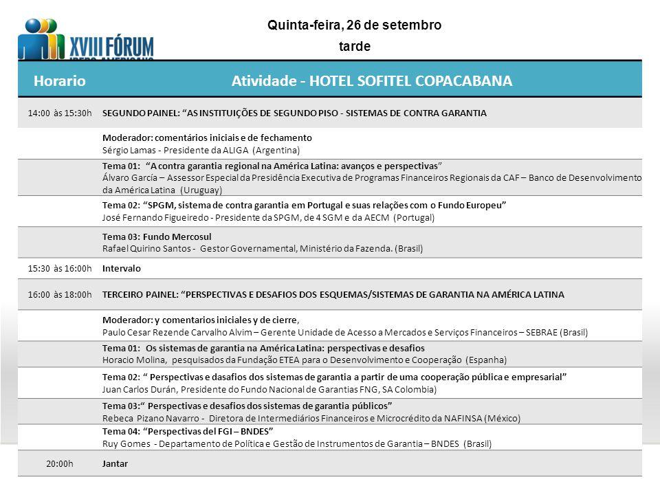 HorarioAtividade - HOTEL SOFITEL COPACABANA 14:00 às 15:30hSEGUNDO PAINEL: AS INSTITUIÇÕES DE SEGUNDO PISO - SISTEMAS DE CONTRA GARANTIA Moderador: comentários iniciais e de fechamento Sérgio Lamas - Presidente da ALIGA (Argentina) Tema 01: A contra garantia regional na América Latina: avanços e perspectivas Álvaro García – Assessor Especial da Presidência Executiva de Programas Financeiros Regionais da CAF – Banco de Desenvolvimento da América Latina (Uruguay) Tema 02: SPGM, sistema de contra garantia em Portugal e suas relações com o Fundo Europeu José Fernando Figueiredo - Presidente da SPGM, de 4 SGM e da AECM (Portugal) Tema 03: Fundo Mercosul Rafael Quirino Santos - Gestor Governamental, Ministério da Fazenda.