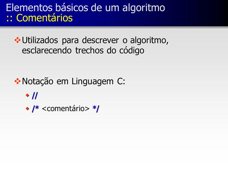 Elementos básicos de um algoritmo :: Comentários vUtilizados para descrever o algoritmo, esclarecendo trechos do código vNotação em Linguagem C: w// w/* */