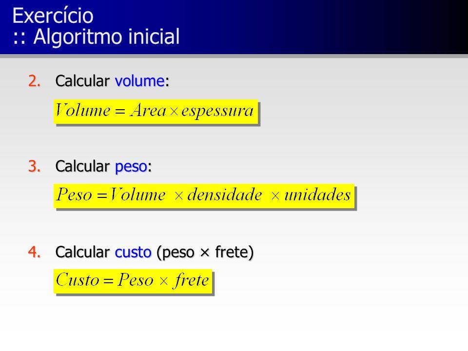Exercício :: Algoritmo inicial 2.Calcular volume: 3.Calcular peso: 4.Calcular custo (peso × frete)