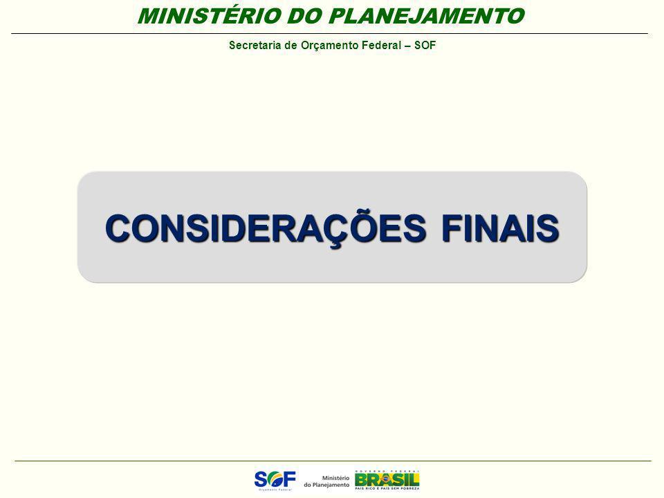MINISTÉRIO DO PLANEJAMENTO Secretaria de Orçamento Federal – SOF CONSIDERAÇÕES FINAIS