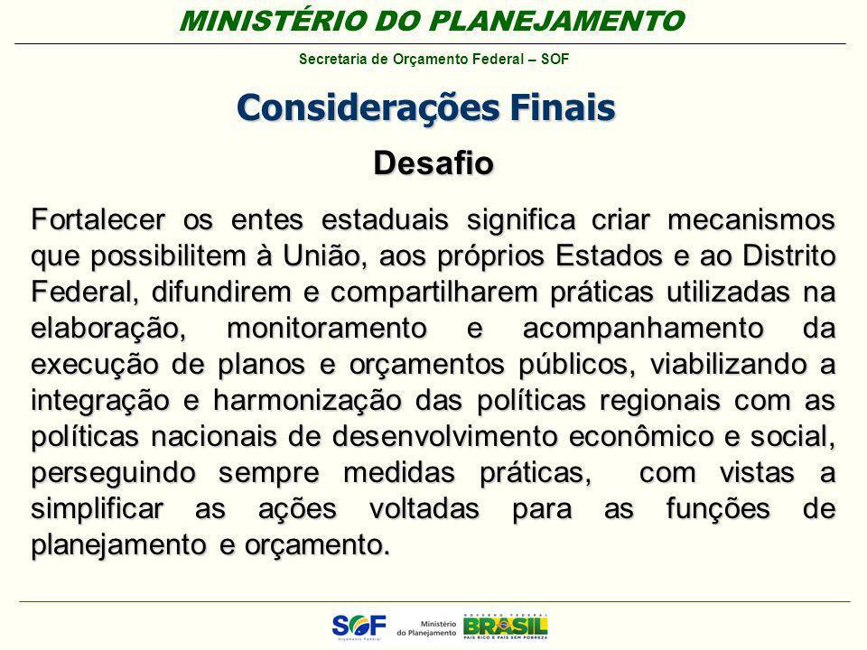 MINISTÉRIO DO PLANEJAMENTO Secretaria de Orçamento Federal – SOF Considerações Finais Desafio Fortalecer os entes estaduais significa criar mecanismos