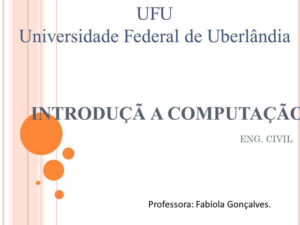 INTRODUÇÃ A COMPUTAÇÃO ENG. CIVIL Professora: Fabíola Gonçalves. UFU Universidade Federal de Uberlândia