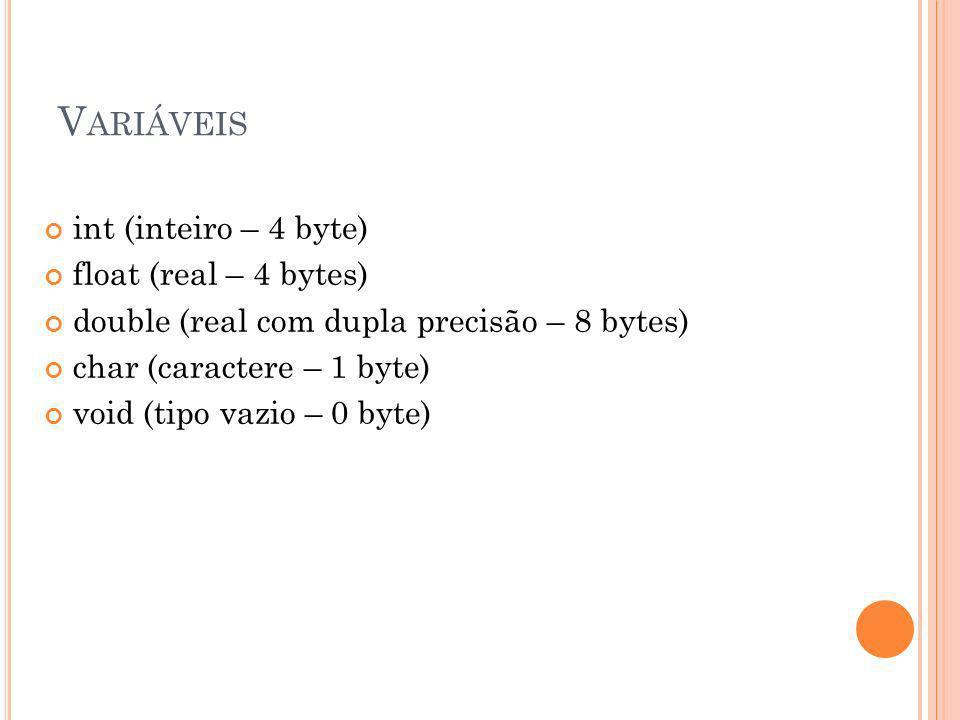 V ARIÁVEIS int (inteiro – 4 byte) float (real – 4 bytes) double (real com dupla precisão – 8 bytes) char (caractere – 1 byte) void (tipo vazio – 0 byt