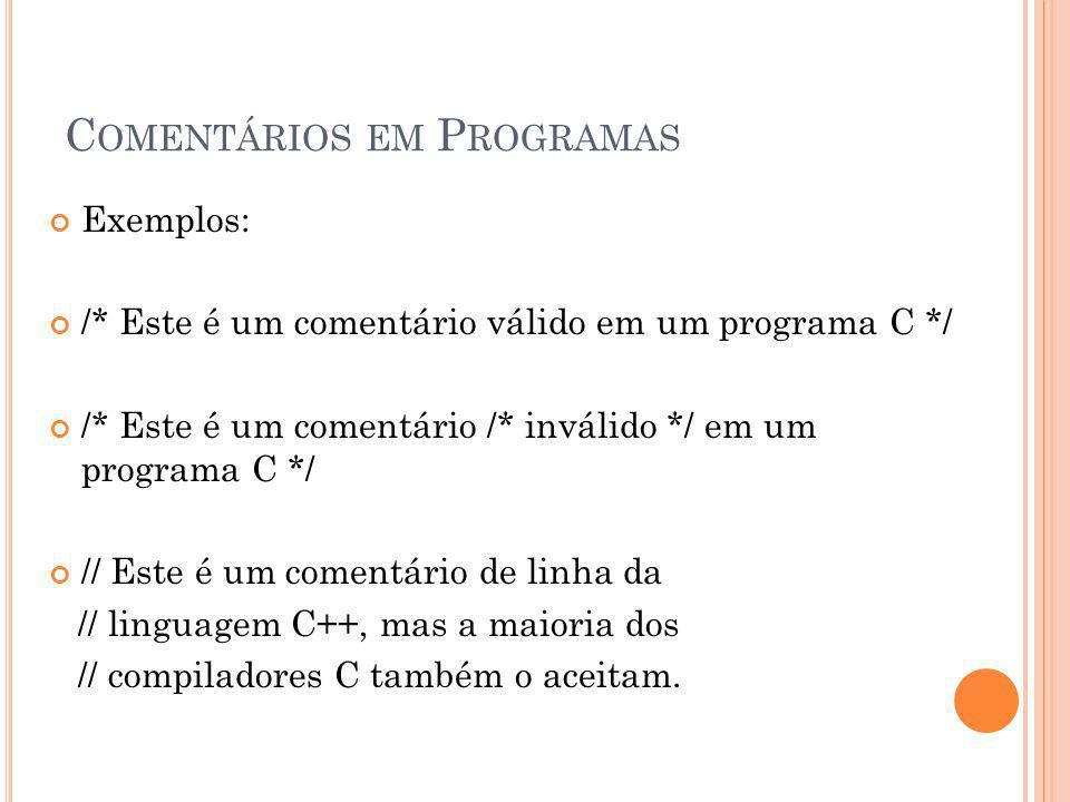 C OMENTÁRIOS EM P ROGRAMAS Exemplos: /* Este é um comentário válido em um programa C */ /* Este é um comentário /* inválido */ em um programa C */ //