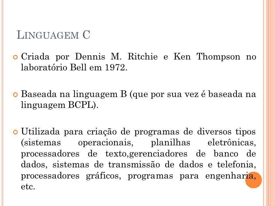 L INGUAGEM C Criada por Dennis M. Ritchie e Ken Thompson no laboratório Bell em 1972. Baseada na linguagem B (que por sua vez é baseada na linguagem B