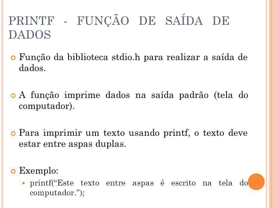 PRINTF - FUNÇÃO DE SAÍDA DE DADOS Função da biblioteca stdio.h para realizar a saída de dados. A função imprime dados na saída padrão (tela do computa