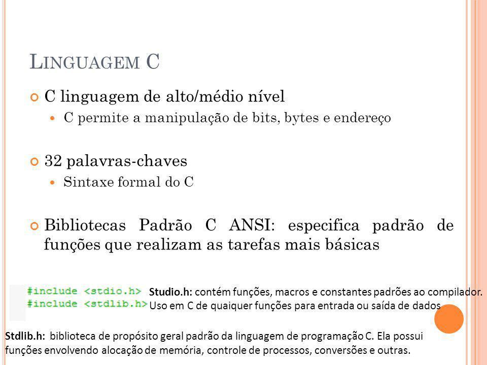 L INGUAGEM C C linguagem de alto/médio nível C permite a manipulação de bits, bytes e endereço 32 palavras-chaves Sintaxe formal do C Bibliotecas Padr