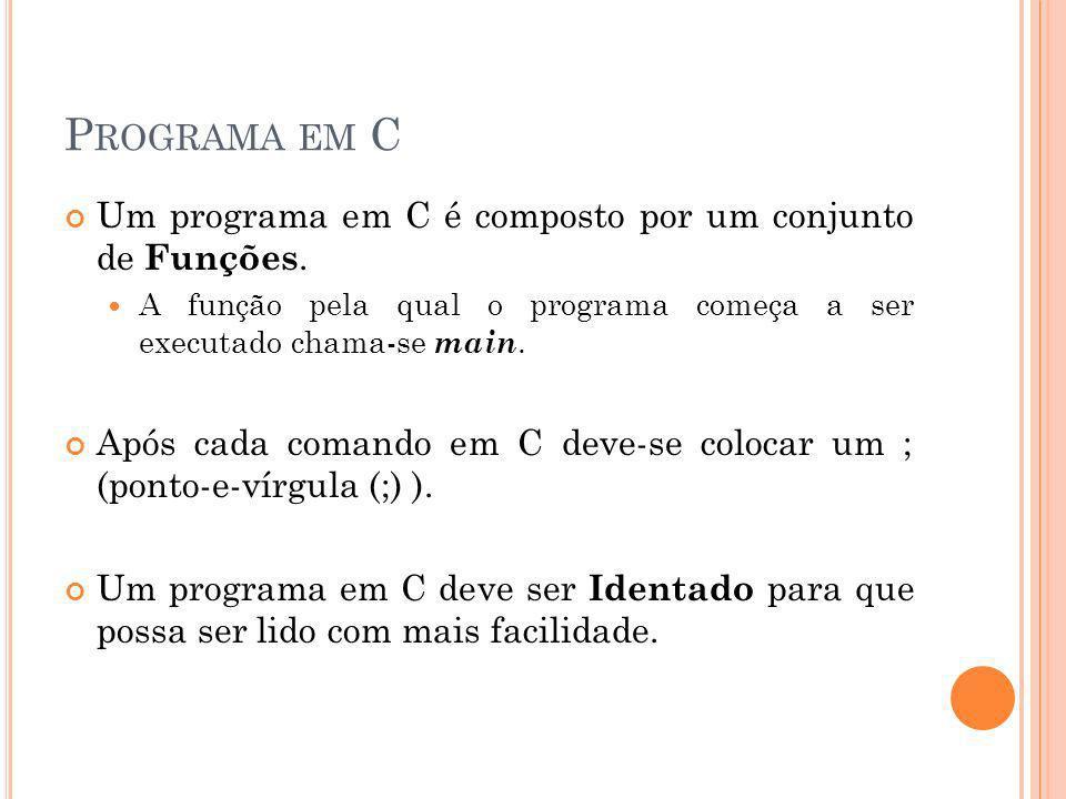 P ROGRAMA EM C Um programa em C é composto por um conjunto de Funções. A função pela qual o programa começa a ser executado chama-se main. Após cada c