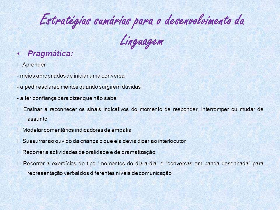 Estratégias sumárias para o desenvolvimento da Linguagem Pragmática: Aprender - meios apropriados de iniciar uma conversa - a pedir esclarecimentos qu