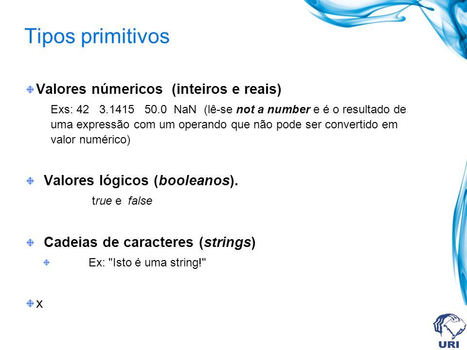 Tipos primitivos Valores númericos (inteiros e reais) Exs: 42 3.1415 50.0 NaN (lê-se not a number e é o resultado de uma expressão com um operando que não pode ser convertido em valor numérico) Valores lógicos (booleanos).