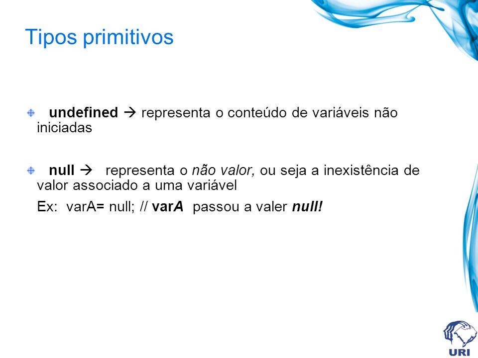 Tipos primitivos undefined representa o conteúdo de variáveis não iniciadas null representa o não valor, ou seja a inexistência de valor associado a uma variável Ex: varA= null; // varA passou a valer null!
