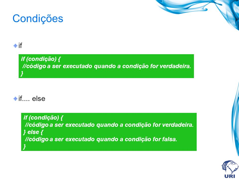 Condições if if.... else if (condição) { //código a ser executado quando a condição for verdadeira. } if (condição) { //código a ser executado quando
