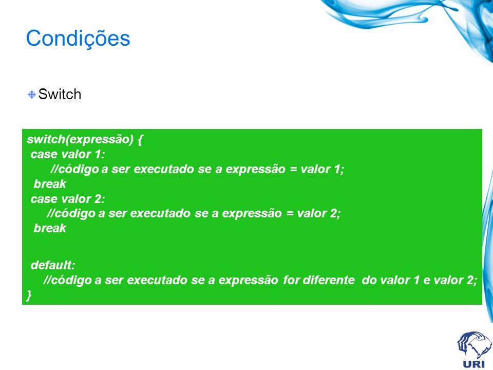 Condições Switch switch(expressão) { case valor 1: //código a ser executado se a expressão = valor 1; break case valor 2: //código a ser executado se a expressão = valor 2; break default: //código a ser executado se a expressão for diferente do valor 1 e valor 2; }