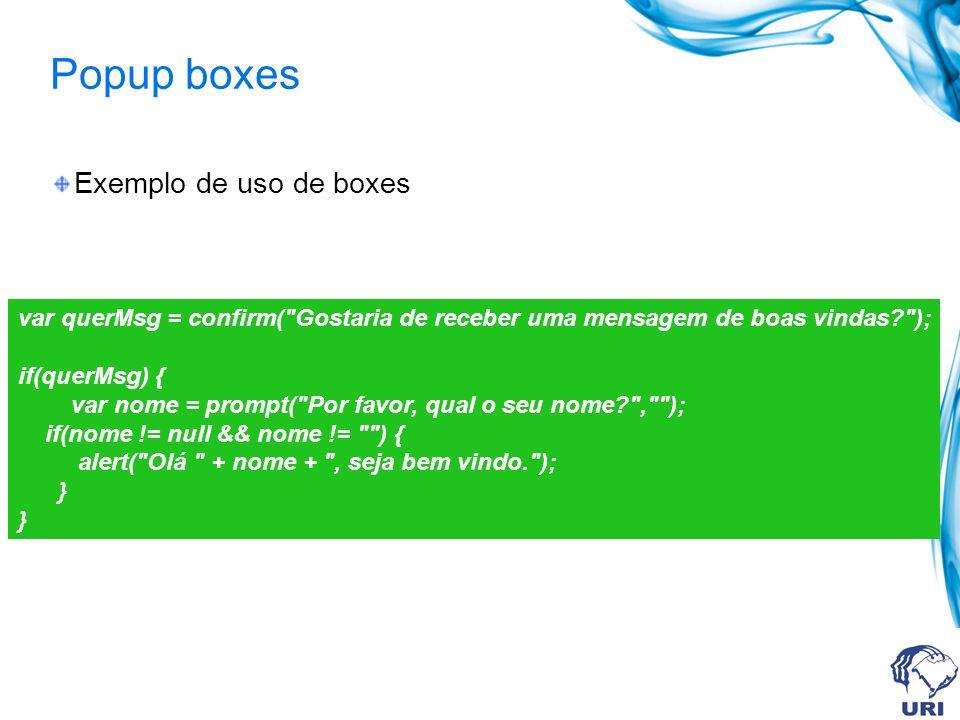 Popup boxes Exemplo de uso de boxes var querMsg = confirm( Gostaria de receber uma mensagem de boas vindas ); if(querMsg) { var nome = prompt( Por favor, qual o seu nome , ); if(nome != null && nome != ) { alert( Olá + nome + , seja bem vindo. ); } }