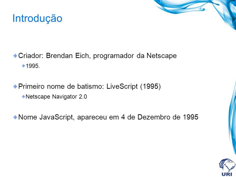 Introdução Criador: Brendan Eich, programador da Netscape 1995. Primeiro nome de batismo: LiveScript (1995) Netscape Navigator 2.0 Nome JavaScript, ap