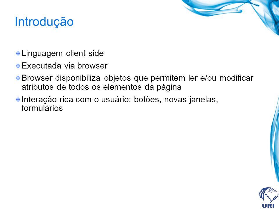 Introdução Linguagem client-side Executada via browser Browser disponibiliza objetos que permitem ler e/ou modificar atributos de todos os elementos da página Interação rica com o usuário: botões, novas janelas, formulários
