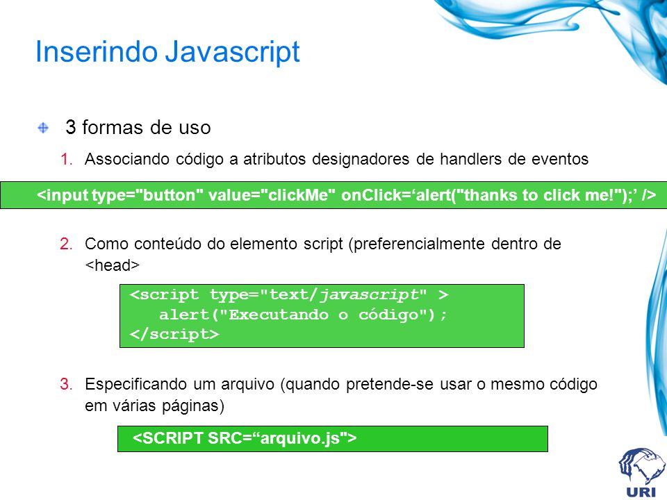 Inserindo Javascript 3 formas de uso 1.Associando código a atributos designadores de handlers de eventos 2.Como conteúdo do elemento script (preferencialmente dentro de 3.Especificando um arquivo (quando pretende-se usar o mesmo código em várias páginas) alert( Executando o código );