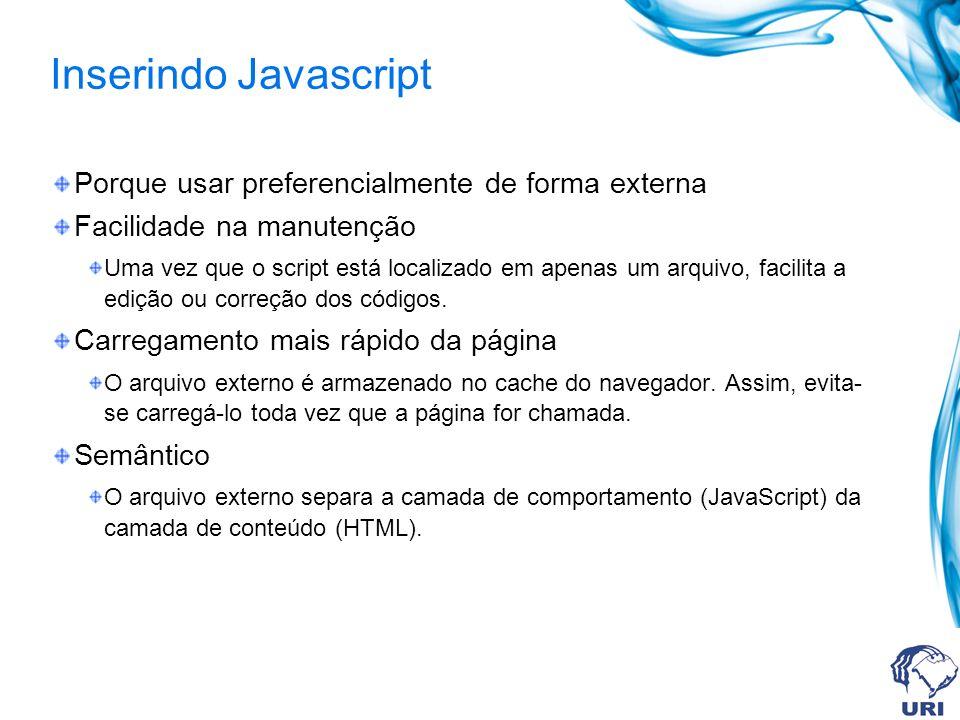 Inserindo Javascript Porque usar preferencialmente de forma externa Facilidade na manutenção Uma vez que o script está localizado em apenas um arquivo
